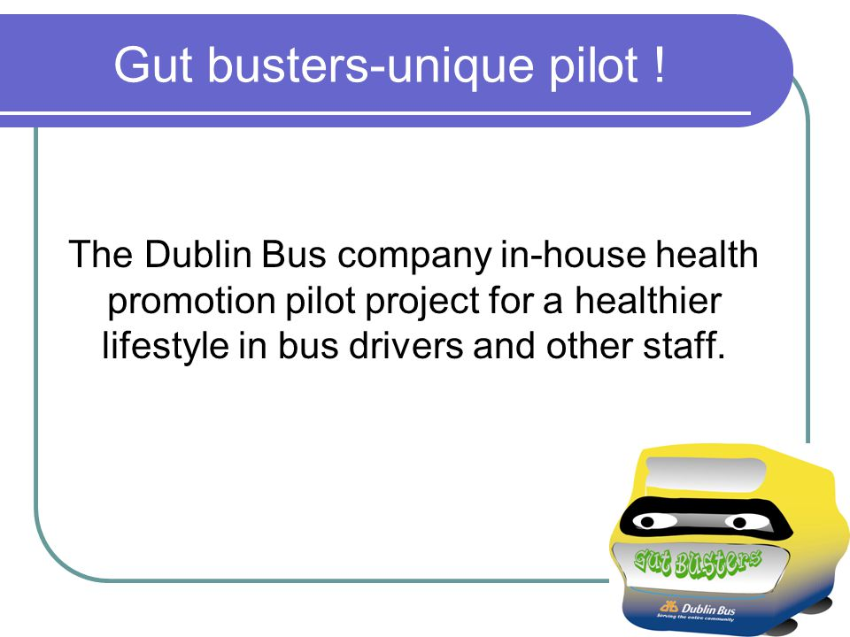 Gut busters-unique pilot ! The Dublin Bus company in-house health promotion pilot project for a healthier lifestyle in bus drivers and other staff.