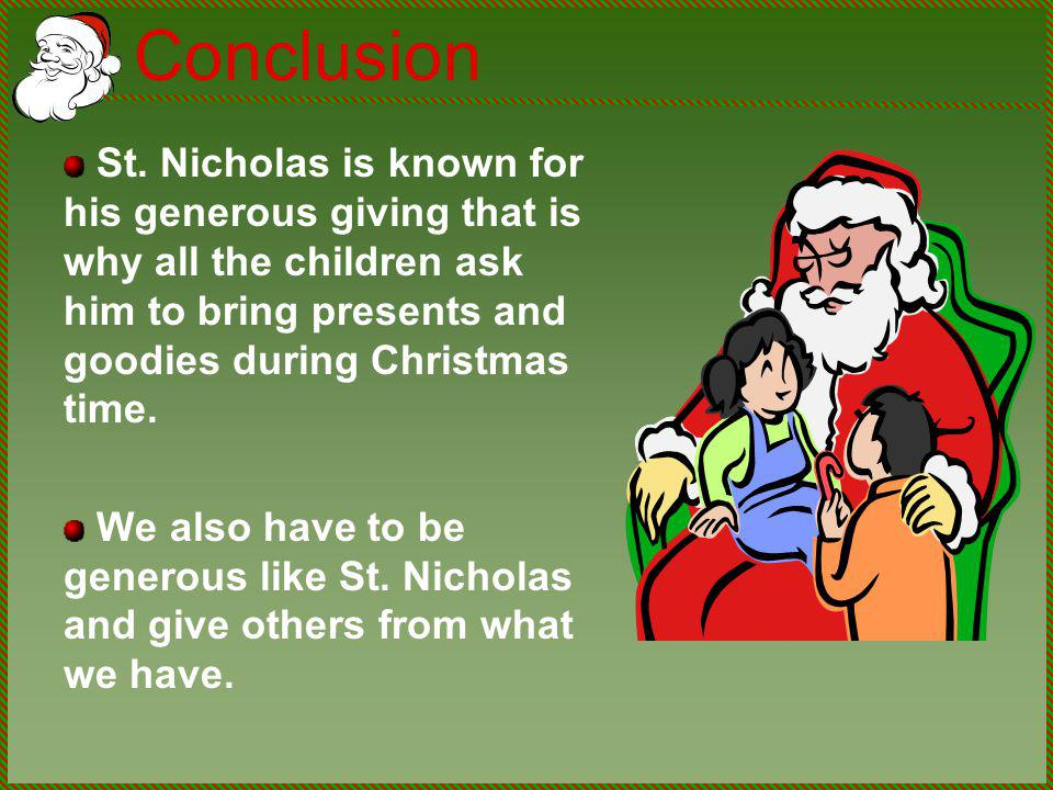 Conclusion St. Nicholas is known for his generous giving that is why all the children ask him to bring presents and goodies during Christmas time. We