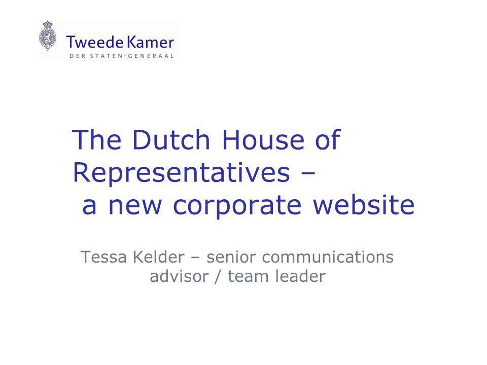 The Dutch House of Representatives – a new corporate website Tessa Kelder – senior communications advisor / team leader