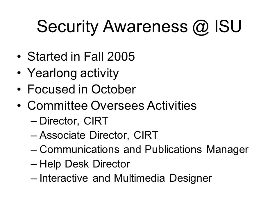 Security Awareness @ ISU Started in Fall 2005 Yearlong activity Focused in October Committee Oversees Activities –Director, CIRT –Associate Director,