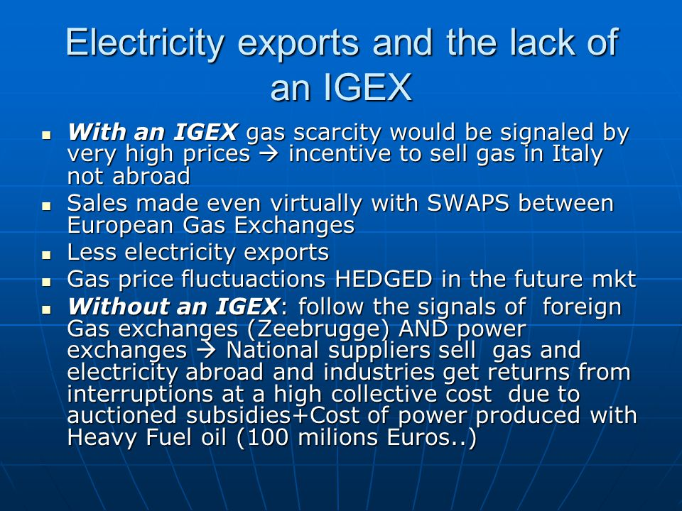 Electricity exports and the lack of an IGEX With an IGEX gas scarcity would be signaled by very high prices incentive to sell gas in Italy not abroad With an IGEX gas scarcity would be signaled by very high prices incentive to sell gas in Italy not abroad Sales made even virtually with SWAPS between European Gas Exchanges Sales made even virtually with SWAPS between European Gas Exchanges Less electricity exports Less electricity exports Gas price fluctuactions HEDGED in the future mkt Gas price fluctuactions HEDGED in the future mkt Without an IGEX: follow the signals of foreign Gas exchanges (Zeebrugge) AND power exchanges National suppliers sell gas and electricity abroad and industries get returns from interruptions at a high collective cost due to auctioned subsidies+Cost of power produced with Heavy Fuel oil (100 milions Euros..) Without an IGEX: follow the signals of foreign Gas exchanges (Zeebrugge) AND power exchanges National suppliers sell gas and electricity abroad and industries get returns from interruptions at a high collective cost due to auctioned subsidies+Cost of power produced with Heavy Fuel oil (100 milions Euros..)
