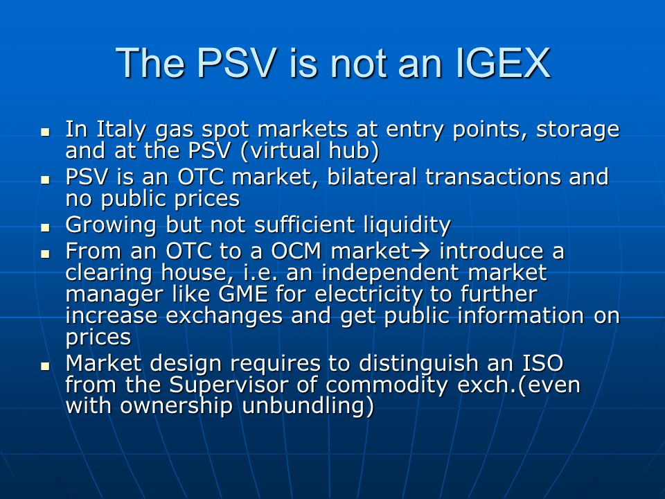 The PSV is not an IGEX In Italy gas spot markets at entry points, storage and at the PSV (virtual hub) In Italy gas spot markets at entry points, storage and at the PSV (virtual hub) PSV is an OTC market, bilateral transactions and no public prices PSV is an OTC market, bilateral transactions and no public prices Growing but not sufficient liquidity Growing but not sufficient liquidity From an OTC to a OCM market introduce a clearing house, i.e.