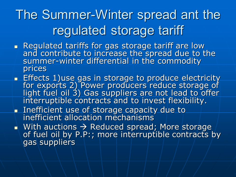 The Summer-Winter spread ant the regulated storage tariff Regulated tariffs for gas storage tariff are low and contribute to increase the spread due to the summer-winter differential in the commodity prices Regulated tariffs for gas storage tariff are low and contribute to increase the spread due to the summer-winter differential in the commodity prices Effects 1)use gas in storage to produce electricity for exports 2) Power producers reduce storage of light fuel oil 3) Gas suppliers are not lead to offer interruptible contracts and to invest flexibility.