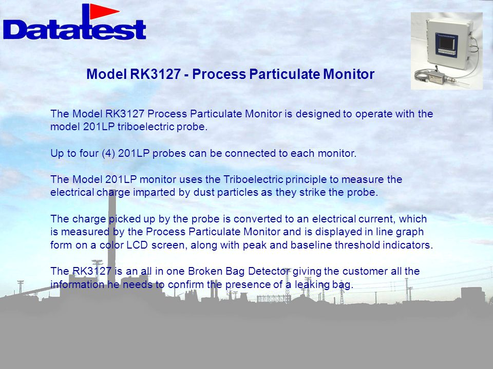 Model RK3127 - Process Particulate Monitor The Model RK3127 Process Particulate Monitor is designed to operate with the model 201LP triboelectric probe.