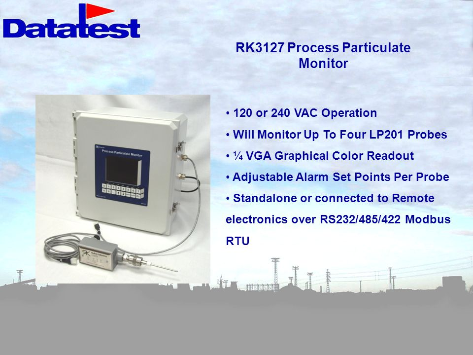 RK3127 Process Particulate Monitor 120 or 240 VAC Operation Will Monitor Up To Four LP201 Probes ¼ VGA Graphical Color Readout Adjustable Alarm Set Points Per Probe Standalone or connected to Remote electronics over RS232/485/422 Modbus RTU
