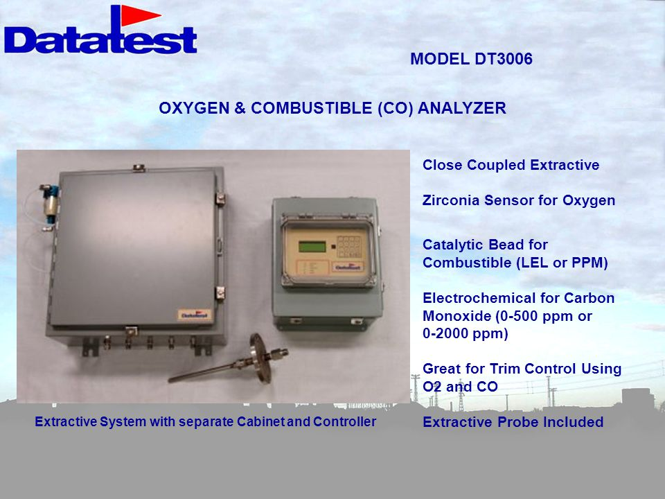 MODEL DT3006 OXYGEN & COMBUSTIBLE (CO) ANALYZER Close Coupled Extractive Zirconia Sensor for Oxygen Catalytic Bead for Combustible (LEL or PPM) Electrochemical for Carbon Monoxide (0-500 ppm or 0-2000 ppm) Great for Trim Control Using O2 and CO Extractive Probe Included Extractive System with separate Cabinet and Controller