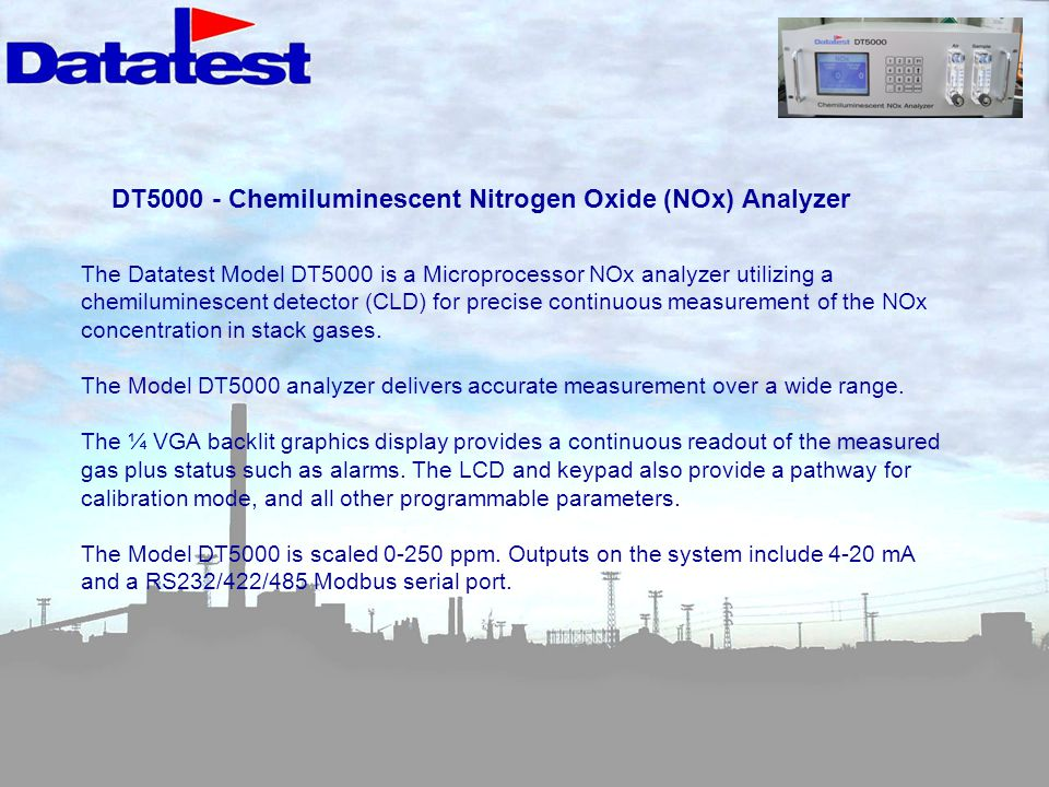 DT5000 - Chemiluminescent Nitrogen Oxide (NOx) Analyzer The Datatest Model DT5000 is a Microprocessor NOx analyzer utilizing a chemiluminescent detector (CLD) for precise continuous measurement of the NOx concentration in stack gases.