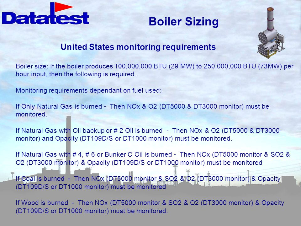 Boiler size: If the boiler produces 100,000,000 BTU (29 MW) to 250,000,000 BTU (73MW) per hour input, then the following is required.