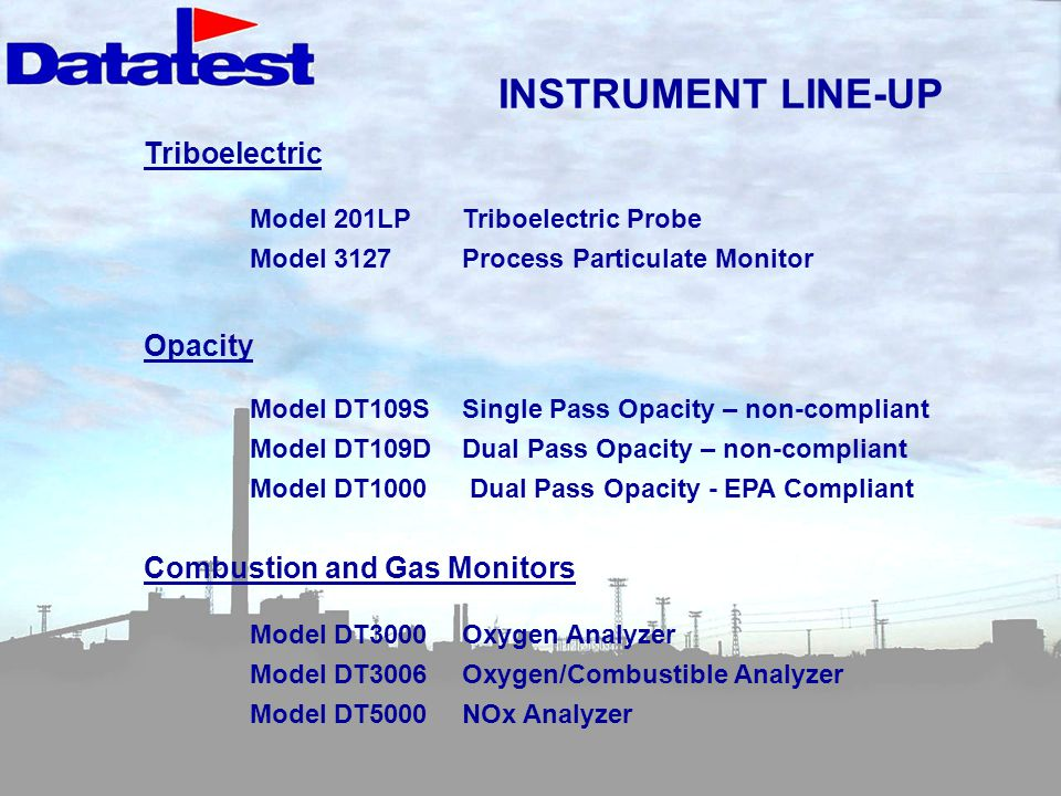INSTRUMENT LINE-UP Triboelectric Model 201LPTriboelectric Probe Model 3127Process Particulate Monitor Opacity Model DT109SSingle Pass Opacity – non-compliant Model DT109DDual Pass Opacity – non-compliant Model DT1000 Dual Pass Opacity - EPA Compliant Combustion and Gas Monitors Model DT3000Oxygen Analyzer Model DT3006 Oxygen/Combustible Analyzer Model DT5000NOx Analyzer