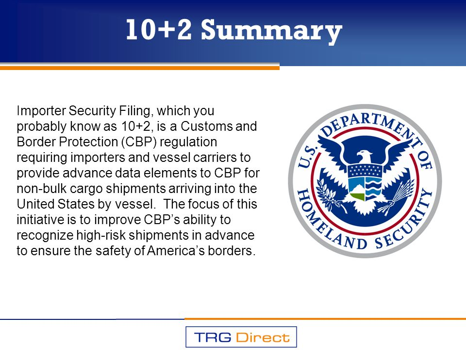 10+2 Summary Importer Security Filing, which you probably know as 10+2, is a Customs and Border Protection (CBP) regulation requiring importers and ve