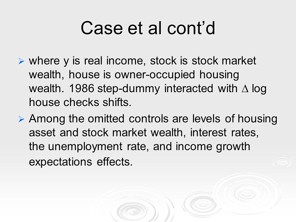 Case et al contd where y is real income, stock is stock market wealth, house is owner-occupied housing wealth.