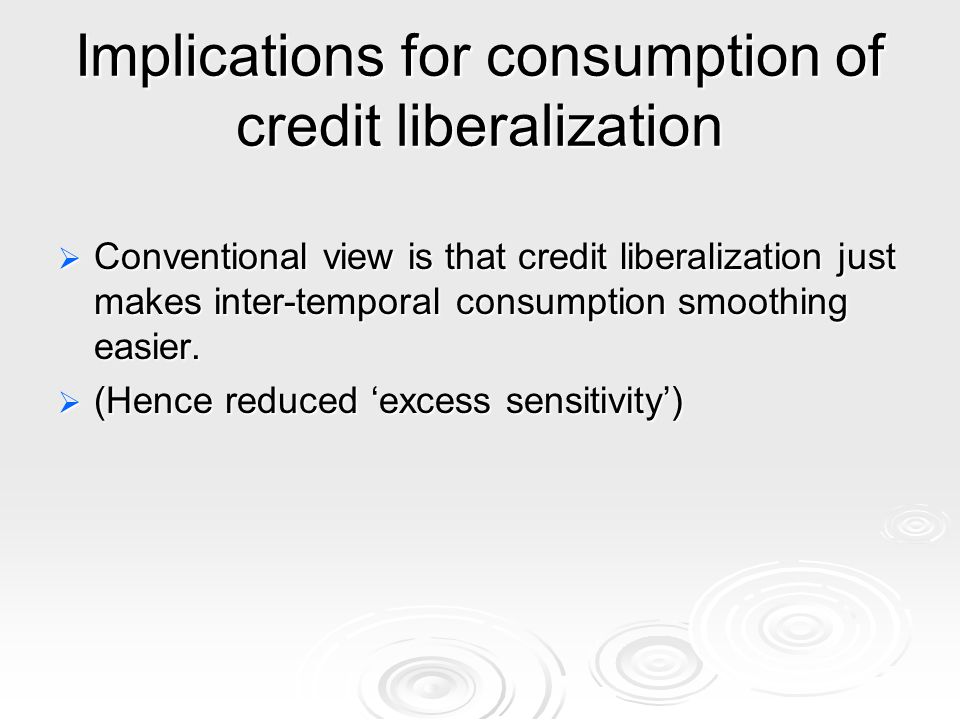 Implications for consumption of credit liberalization Conventional view is that credit liberalization just makes inter-temporal consumption smoothing easier.