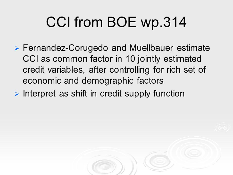 CCI from BOE wp.314 Fernandez-Corugedo and Muellbauer estimate CCI as common factor in 10 jointly estimated credit variables, after controlling for rich set of economic and demographic factors Fernandez-Corugedo and Muellbauer estimate CCI as common factor in 10 jointly estimated credit variables, after controlling for rich set of economic and demographic factors Interpret as shift in credit supply function Interpret as shift in credit supply function