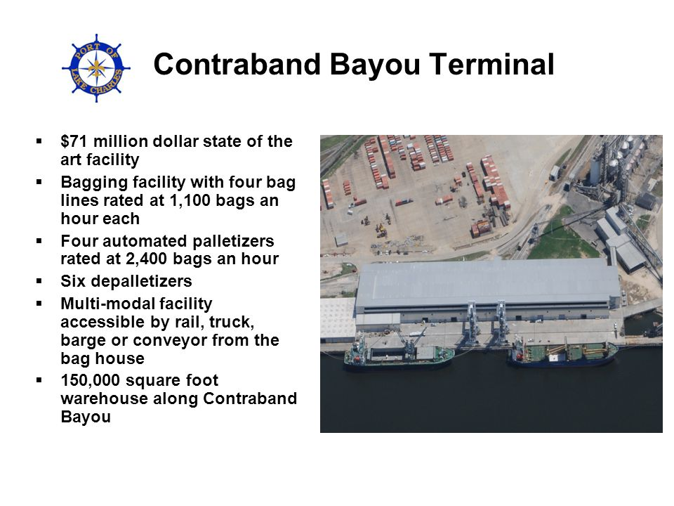 Contraband Bayou Terminal $71 million dollar state of the art facility Bagging facility with four bag lines rated at 1,100 bags an hour each Four automated palletizers rated at 2,400 bags an hour Six depalletizers Multi-modal facility accessible by rail, truck, barge or conveyor from the bag house 150,000 square foot warehouse along Contraband Bayou