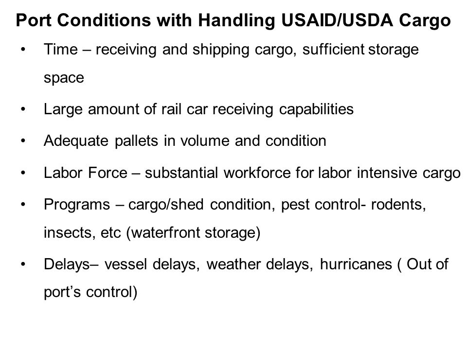 Port Conditions with Handling USAID/USDA Cargo Time – receiving and shipping cargo, sufficient storage space Large amount of rail car receiving capabilities Adequate pallets in volume and condition Labor Force – substantial workforce for labor intensive cargo Programs – cargo/shed condition, pest control- rodents, insects, etc (waterfront storage) Delays– vessel delays, weather delays, hurricanes ( Out of ports control)