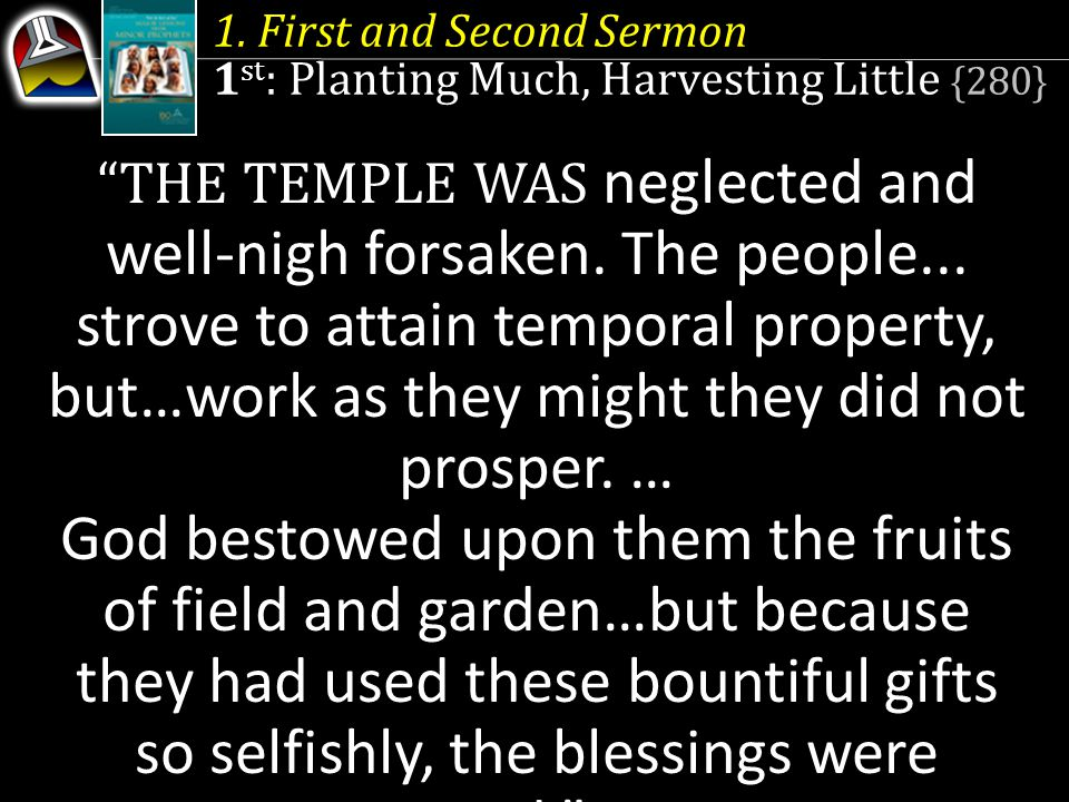 1. First and Second Sermon 1 st : Planting Much, Harvesting Little {280} THE TEMPLE WAS neglected and well-nigh forsaken. The people... strove to atta