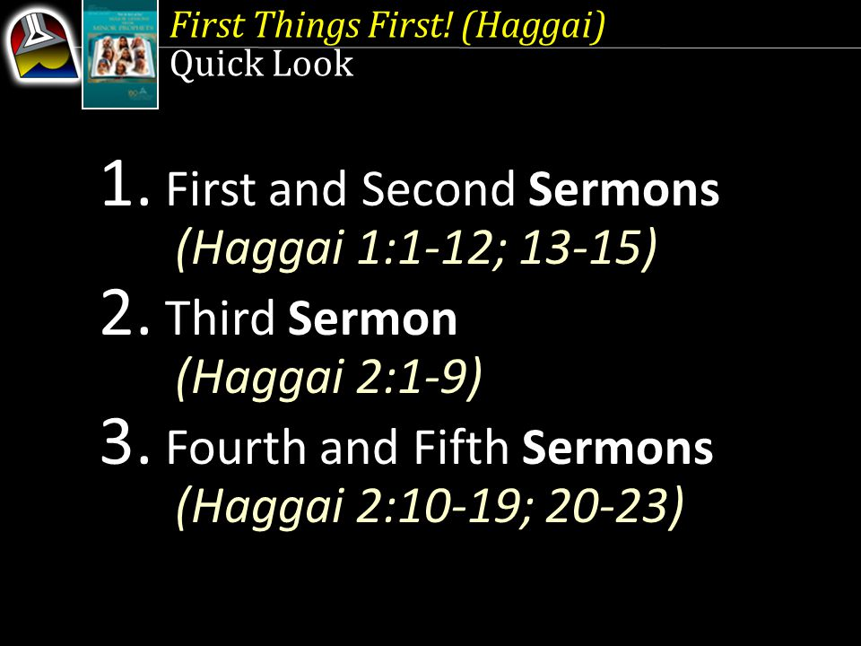 First Things First. (Haggai) Quick Look 1. First and Second Sermons (Haggai 1:1-12; 13-15) 2.