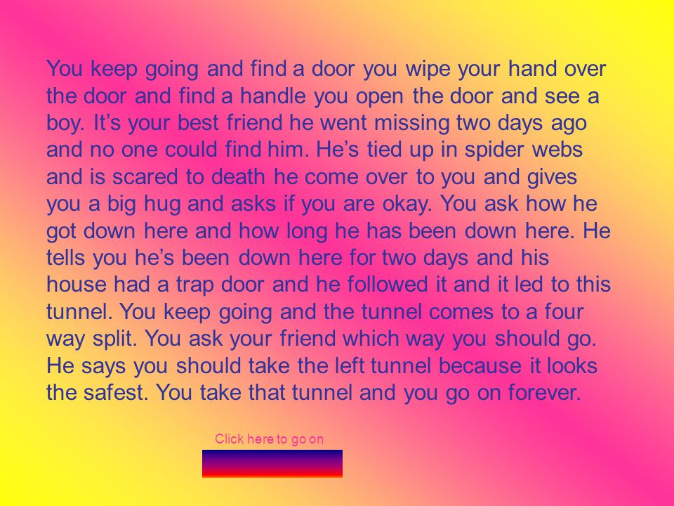 Click here to go on You keep going and find a door you wipe your hand over the door and find a handle you open the door and see a boy. Its your best f