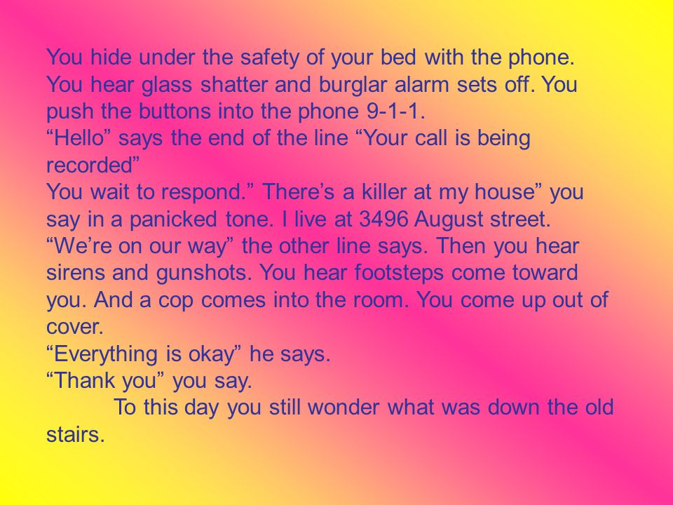 You hide under the safety of your bed with the phone. You hear glass shatter and burglar alarm sets off. You push the buttons into the phone 9-1-1. He