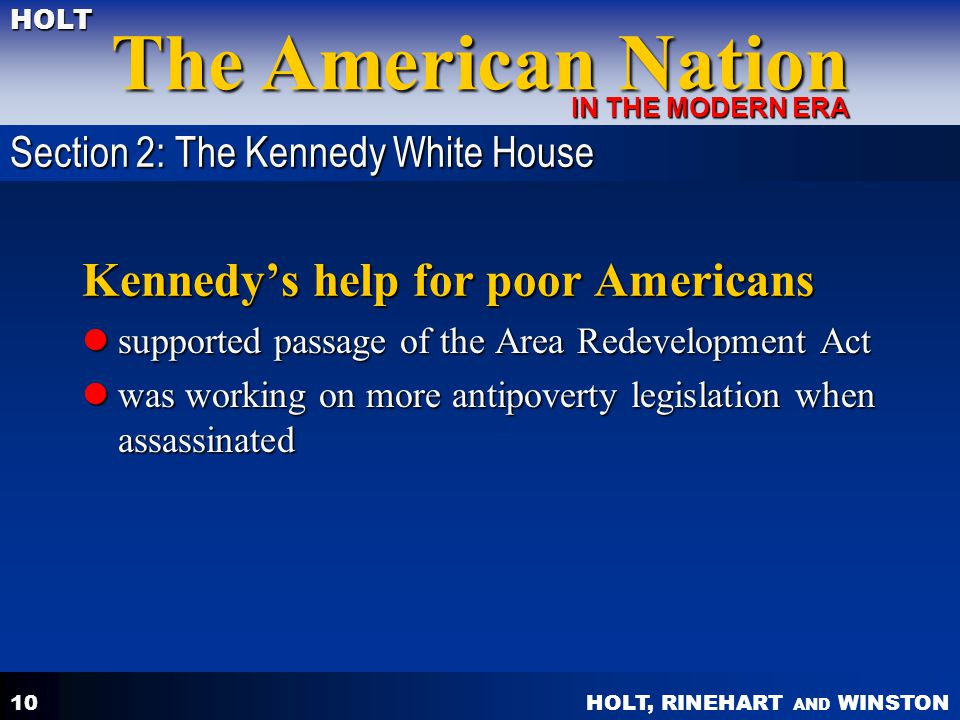 HOLT, RINEHART AND WINSTON The American Nation HOLT IN THE MODERN ERA 10 Kennedys help for poor Americans supported passage of the Area Redevelopment