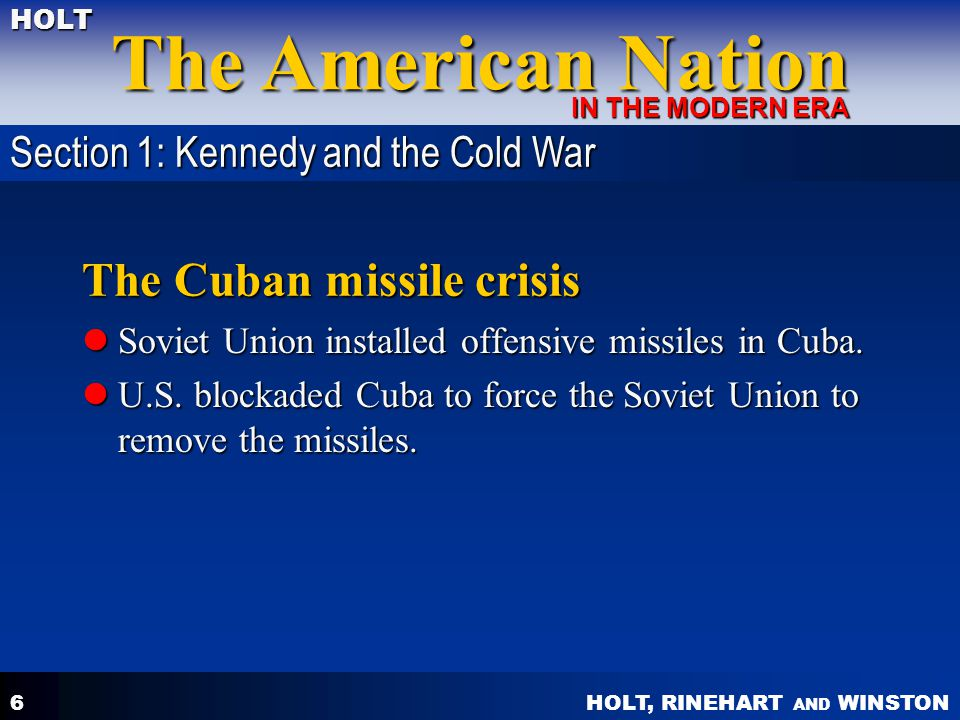 HOLT, RINEHART AND WINSTON The American Nation HOLT IN THE MODERN ERA 6 The Cuban missile crisis Soviet Union installed offensive missiles in Cuba. So