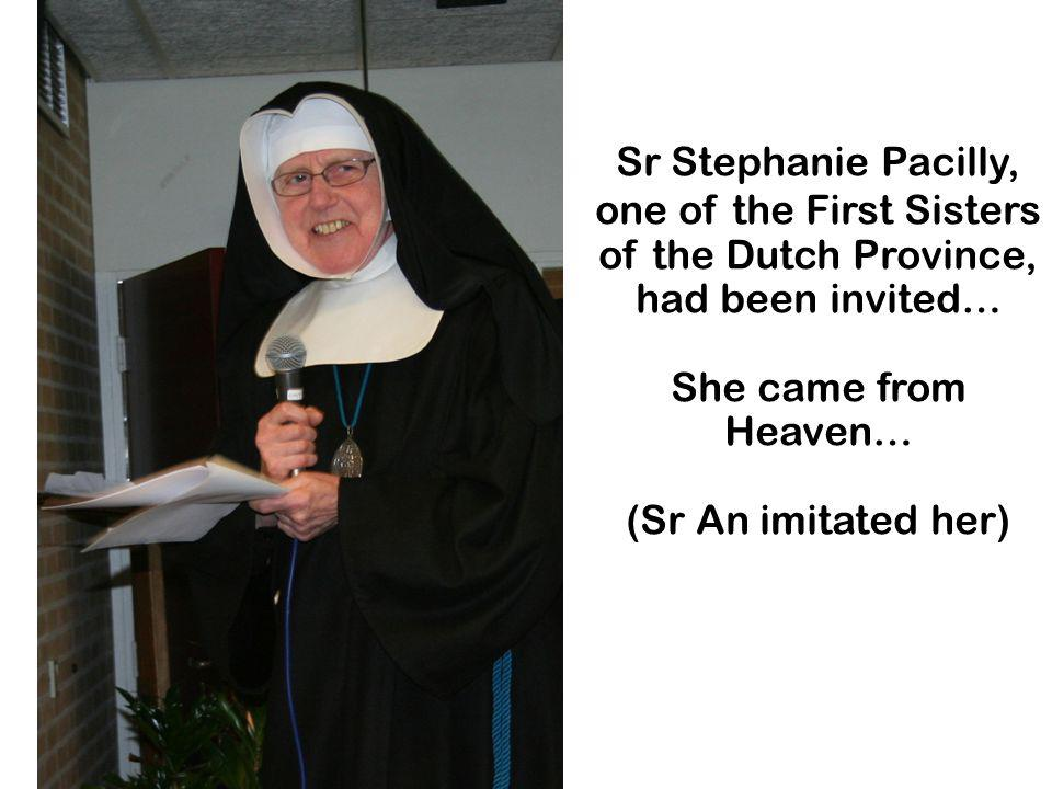 Sr Stephanie Pacilly, one of the First Sisters of the Dutch Province, had been invited… She came from Heaven… (Sr An imitated her)