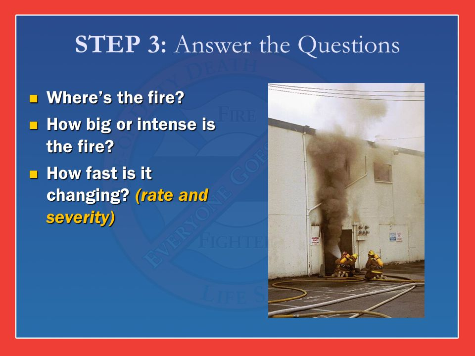 STEP 3: Answer the Questions Wheres the fire? Wheres the fire? How big or intense is the fire? How big or intense is the fire? How fast is it changing