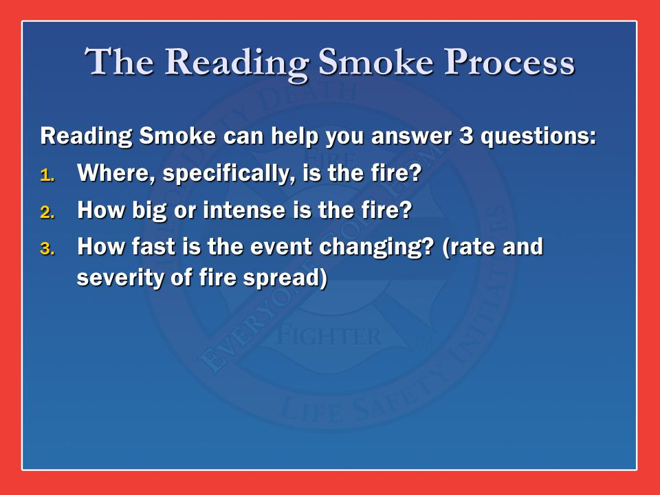 The Reading Smoke Process Reading Smoke can help you answer 3 questions: 1. Where, specifically, is the fire? 2. How big or intense is the fire? 3. Ho