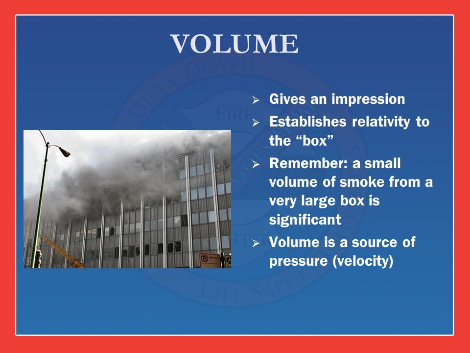 VOLUME Gives an impression Establishes relativity to the box Remember: a small volume of smoke from a very large box is significant Volume is a source