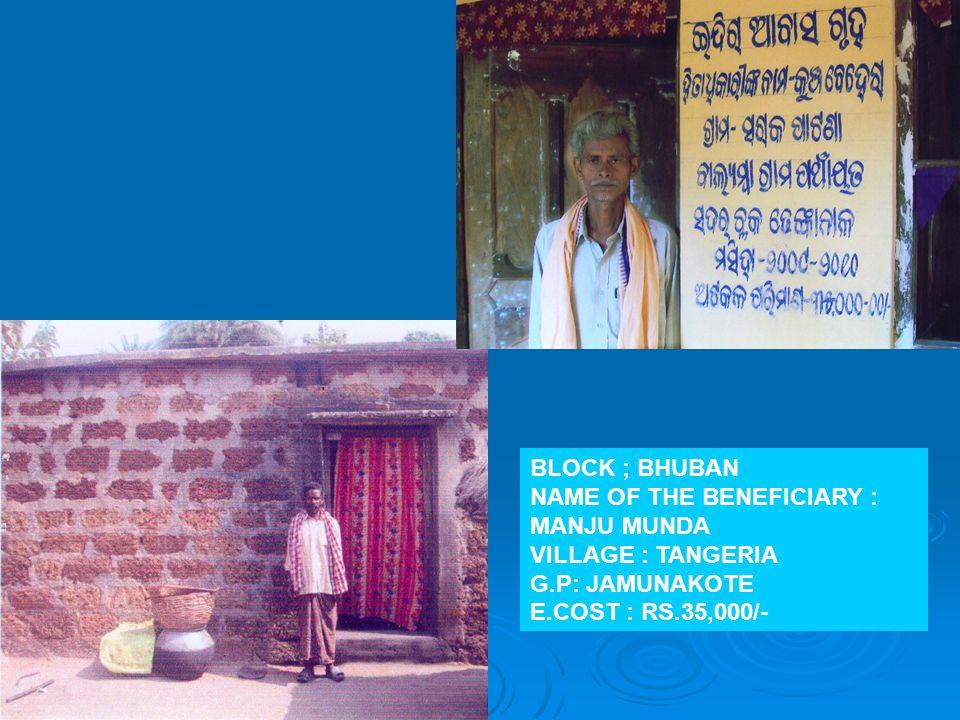 BLOCK ; BHUBAN NAME OF THE BENEFICIARY : MANJU MUNDA VILLAGE : TANGERIA G.P: JAMUNAKOTE E.COST : RS.35,000/-