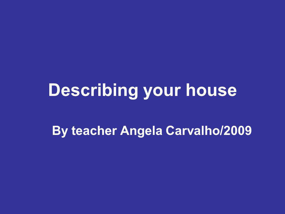 Describing your house By teacher Angela Carvalho/2009
