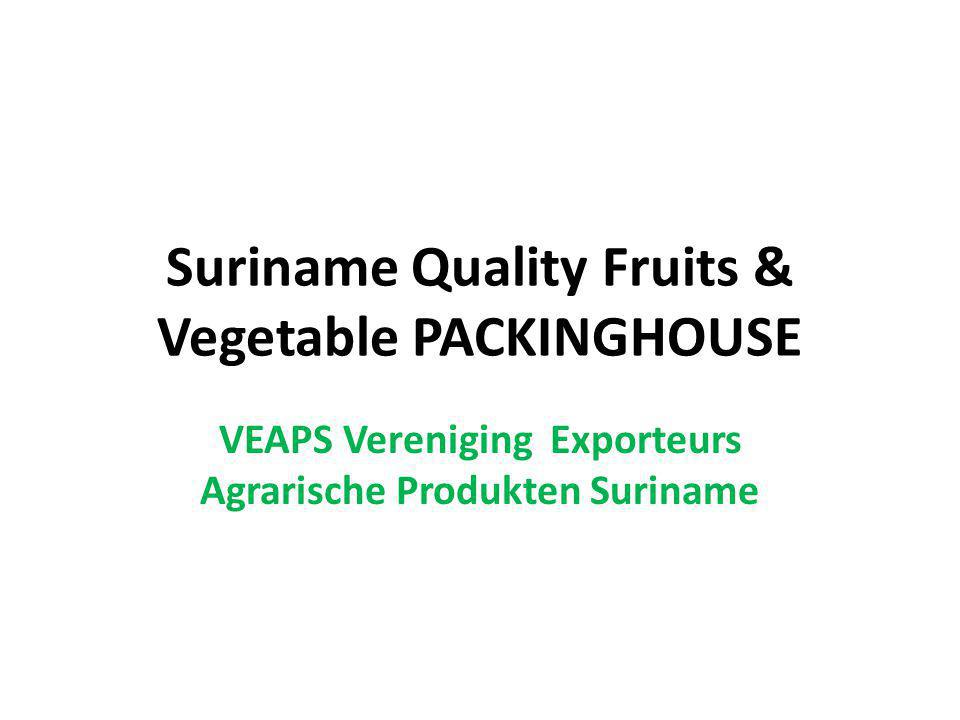 Description of the Initiative Suriname Quality Fruits & Vegetables Packing House Establish a fruit and vegetable packing house oriented to exporting quality produce from Suriname to EU and Caribbean.