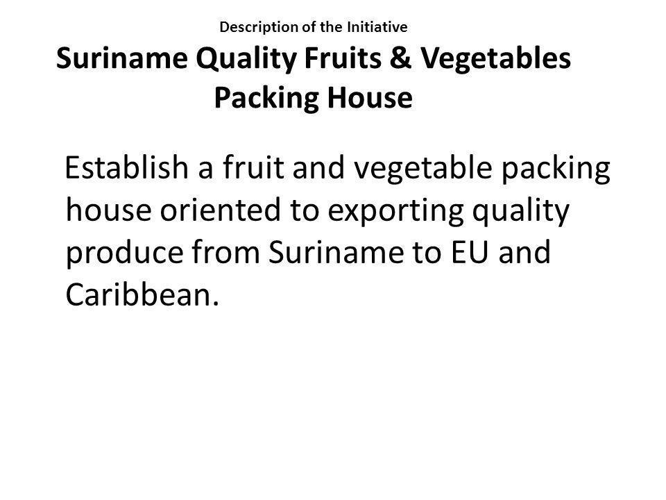 Description of the Initiative Suriname Quality Fruits & Vegetables Packing House Establish a fruit and vegetable packing house oriented to exporting q