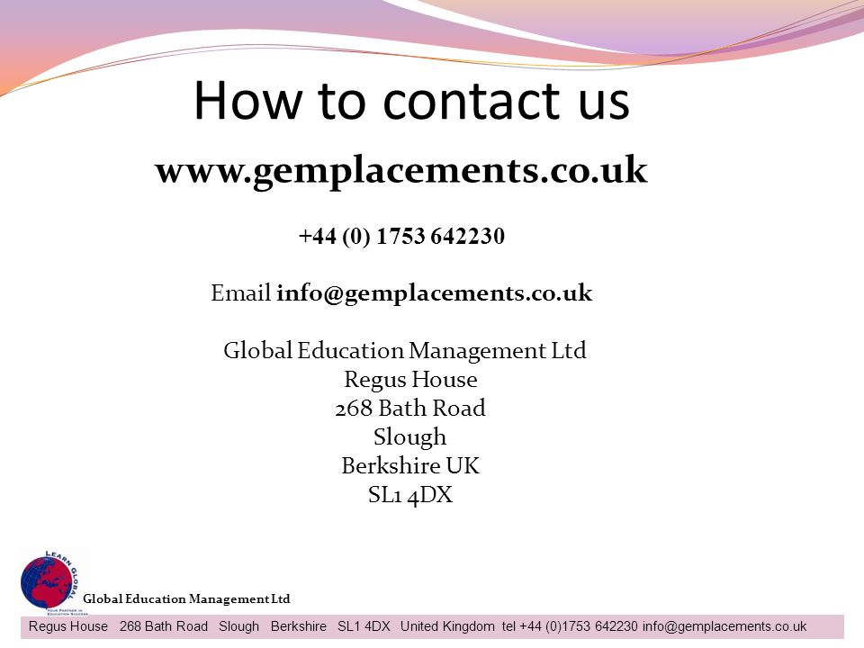 How to contact us 31 Regus House 268 Bath Road Slough Berkshire SL1 4DX United Kingdom tel +44 (0)1753 642230 info@gemplacements.co.uk Global Educatio