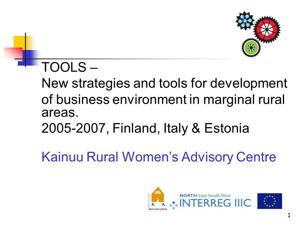 1 TOOLS – New strategies and tools for development of business environment in marginal rural areas. 2005-2007, Finland, Italy & Estonia Kainuu Rural W