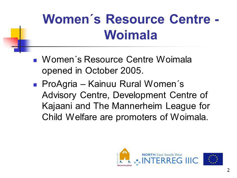 2 Women´s Resource Centre - Woimala Women´s Resource Centre Woimala opened in October 2005. ProAgria – Kainuu Rural Women´s Advisory Centre, Developme