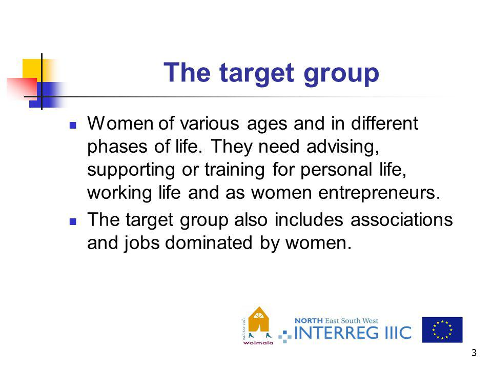 3 The target group Women of various ages and in different phases of life. They need advising, supporting or training for personal life, working life a