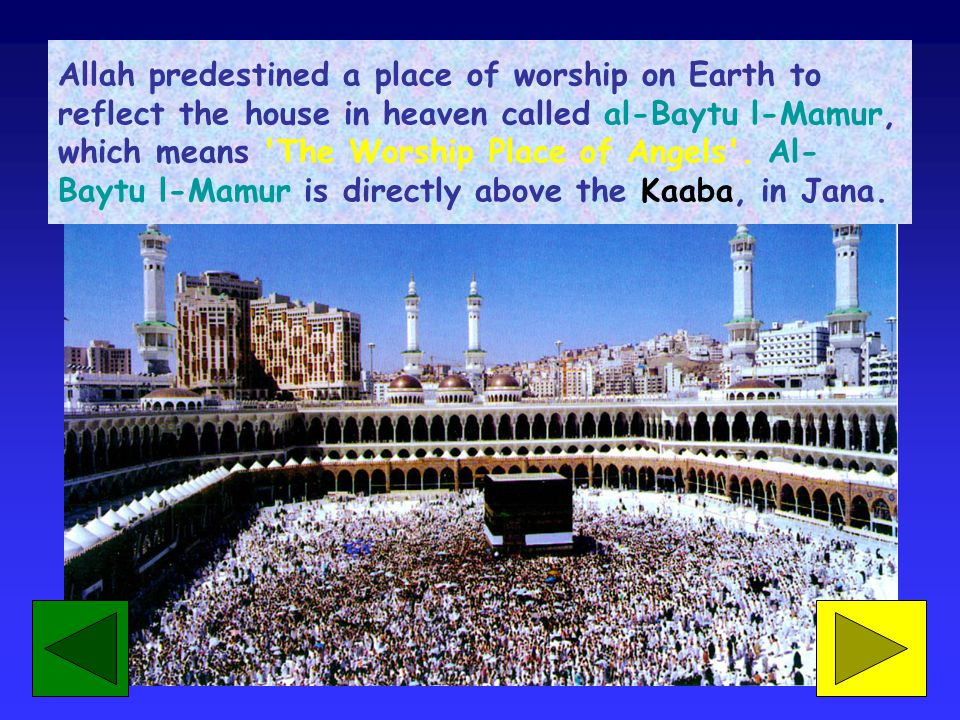 Allah predestined a place of worship on Earth to reflect the house in heaven called al-Baytu l-Mamur, which means 'The Worship Place of Angels'. Al- B