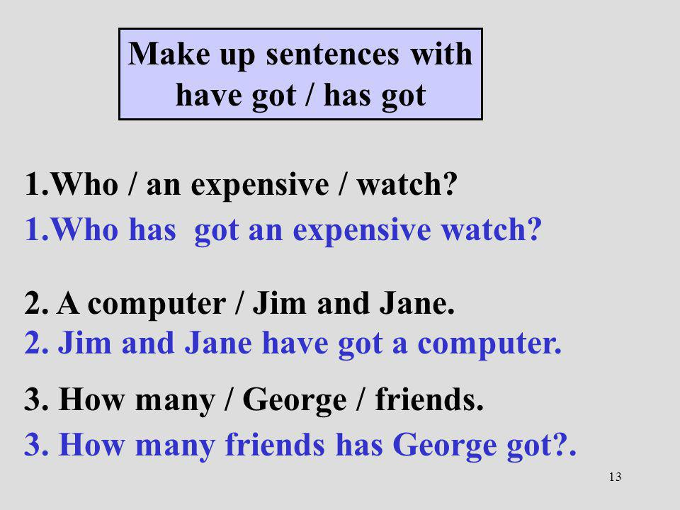13 Make up sentences with have got / has got 1.Who / an expensive / watch? 1.Who has got an expensive watch? 2. A computer / Jim and Jane. 2. Jim and