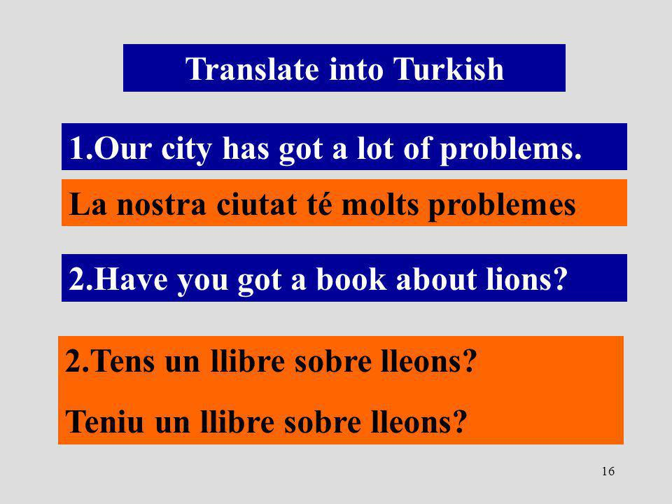 16 Translate into Turkish 1.Our city has got a lot of problems.