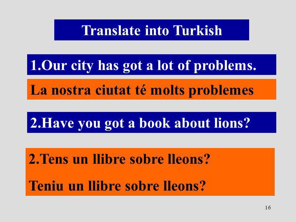 16 Translate into Turkish 1.Our city has got a lot of problems. La nostra ciutat té molts problemes 2.Have you got a book about lions? 2.Tens un llibr