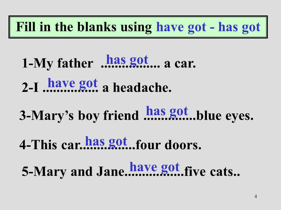 4 Fill in the blanks using have got - has got 1-My father................. a car. 2-I................ a headache. 3-Marys boy friend...............blu