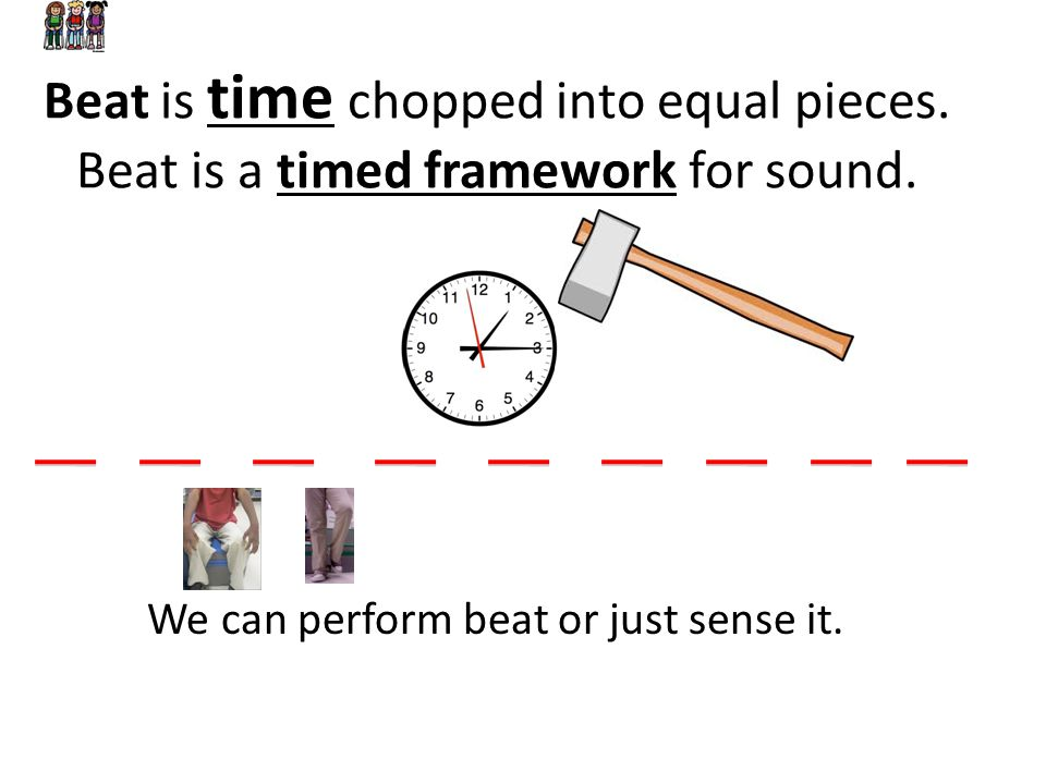 Beat is time chopped into equal pieces. Beat is a timed framework for sound. We can perform beat or just sense it.
