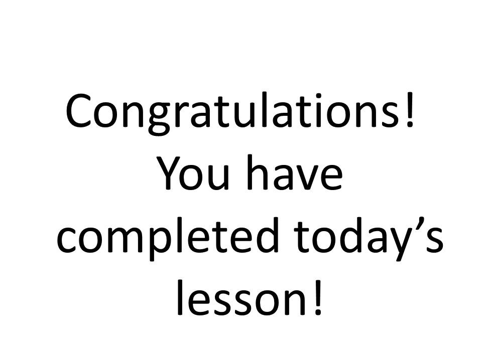 Congratulations! You have completed todays lesson!