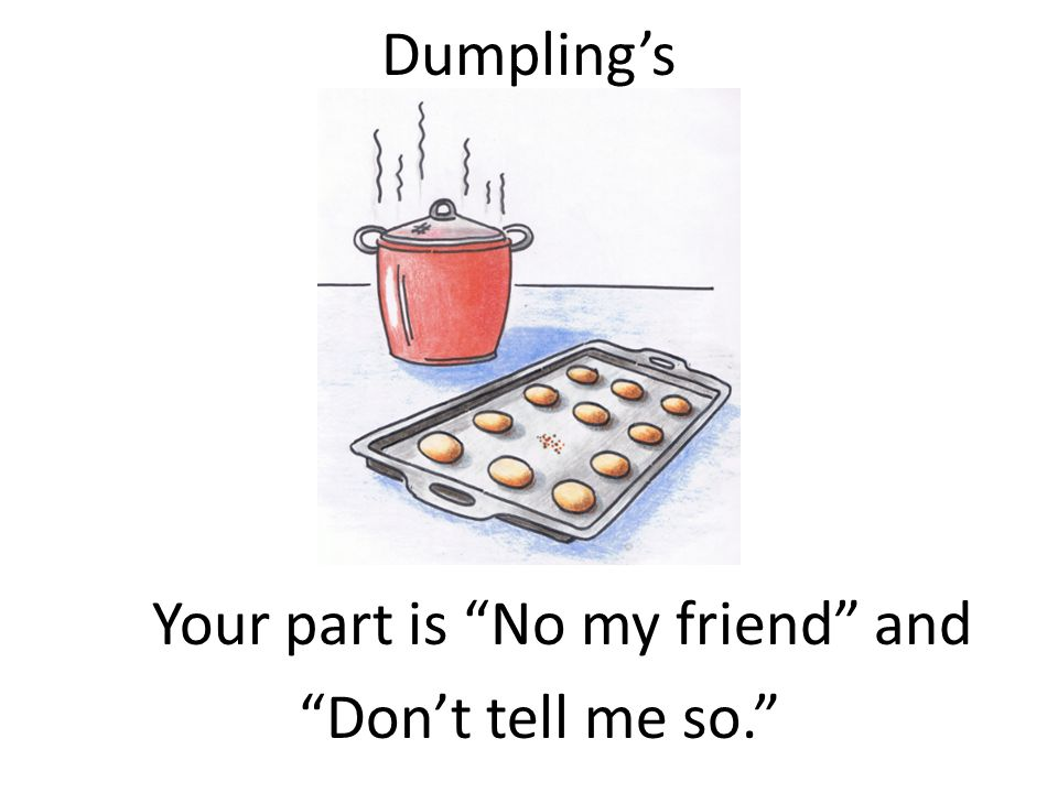 Dumplings Your part is No my friend and Dont tell me so.