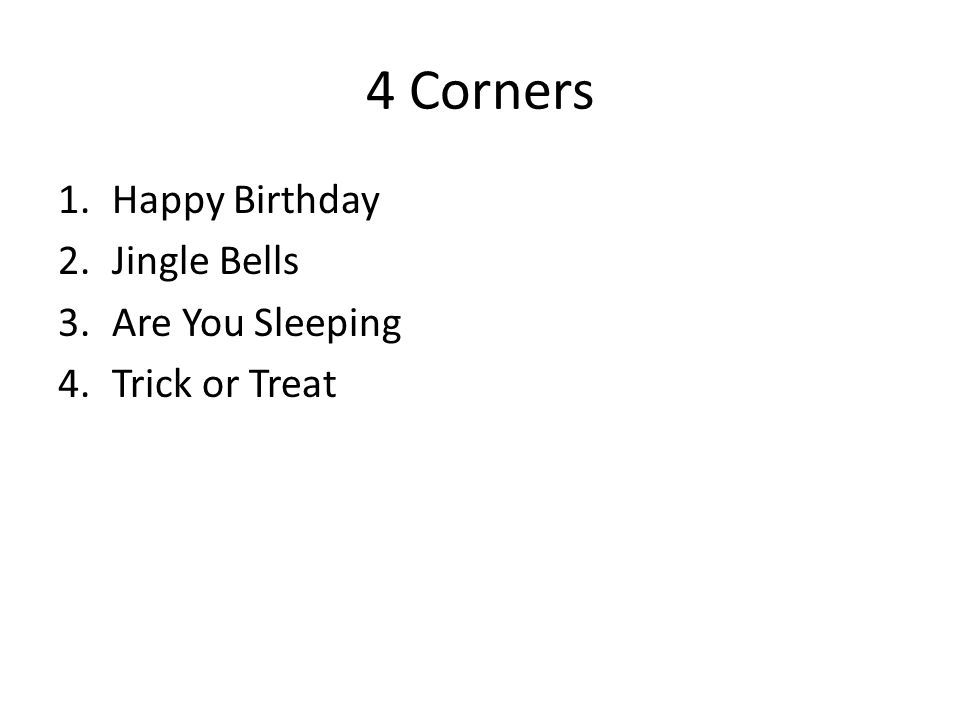 4 Corners 1.Happy Birthday 2.Jingle Bells 3.Are You Sleeping 4.Trick or Treat
