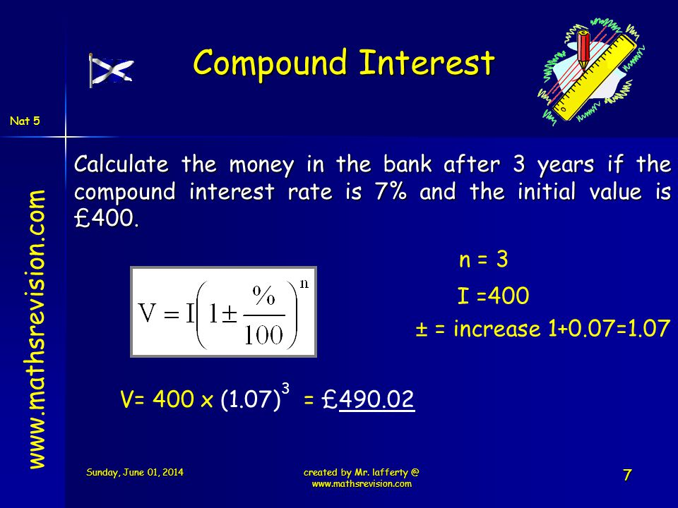Nat 5 www.mathsrevision.com Calculate the money in the bank after 3 years if the compound interest rate is 7% and the initial value is £400. V= 400 x