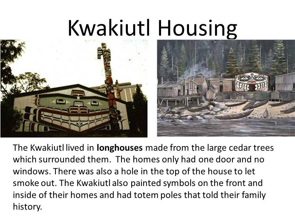 Kwakiutl Housing The Kwakiutl lived in longhouses made from the large cedar trees which surrounded them. The homes only had one door and no windows. T