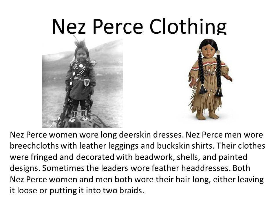 Nez Perce Clothing Nez Perce women wore long deerskin dresses. Nez Perce men wore breechcloths with leather leggings and buckskin shirts. Their clothe