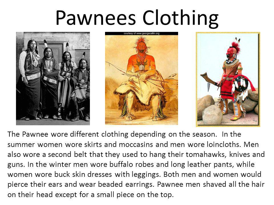 Pawnees Clothing The Pawnee wore different clothing depending on the season. In the summer women wore skirts and moccasins and men wore loincloths. Me